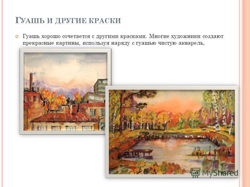 Г УАШЬ И ДРУГИЕ КРАСКИ Гуашь хорошо сочетается с другими красками. Многие художники создают прекрасные картины, используя наряду с гуашью чистую акварель,