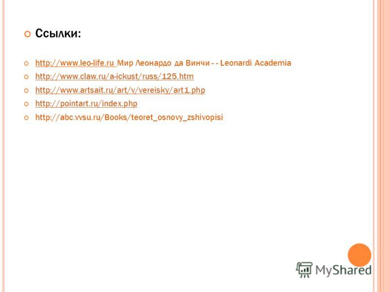 Ссылки: http://www.leo-life.ru Мир Леонардо да Винчи - - Leonardi Academia http://www.claw.ru/a-ickust/russ/125.htm http://www.artsait.ru/art/v/vereisky/art1.php http://pointart.ru/index.php http://abc.vvsu.ru/Books/teoret_osnovy_zshivopisi