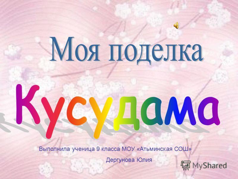 Выполнила ученица 9 класса МОУ «Атьминская СОШ» Дергунова Юлия