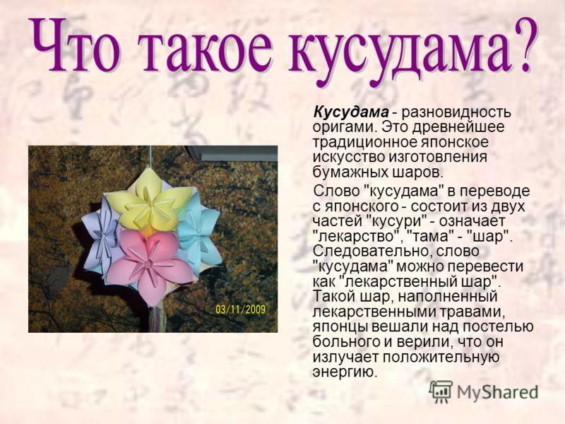 Кусудама - разновидность оригами. Это древнейшее традиционное японское искусство изготовления бумажных шаров. Слово