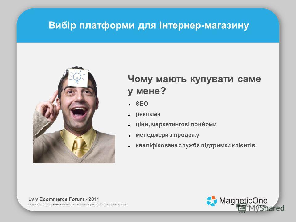 Lviv Ecommerce Forum - 2011 Бізнес інтернет-магазинів та он-лайн сервісів. Електронні гроші. Вибір платформи для інтернер-магазину Чому мають купувати саме у мене? SEO реклама ціни, маркетингові прийоми менеджери з продажу кваліфікована служба підтри