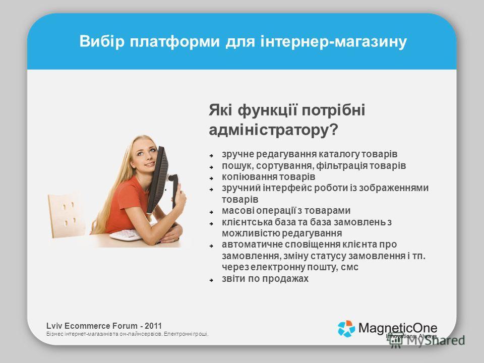 Lviv Ecommerce Forum - 2011 Бізнес інтернет-магазинів та он-лайн сервісів. Електронні гроші. Вибір платформи для інтернер-магазину Які функції потрібні адміністратору? зручне редагування каталогу товарів пошук, сортування, фільтрація товарів копіюван