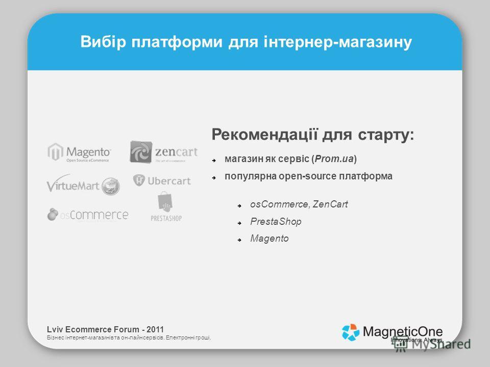 Lviv Ecommerce Forum - 2011 Бізнес інтернет-магазинів та он-лайн сервісів. Електронні гроші. Вибір платформи для інтернер-магазину магазин як сервіс (Prom.ua) популярна open-source платформа Рекомендації для старту: osCommerce, ZenCart PrestaShop Mag