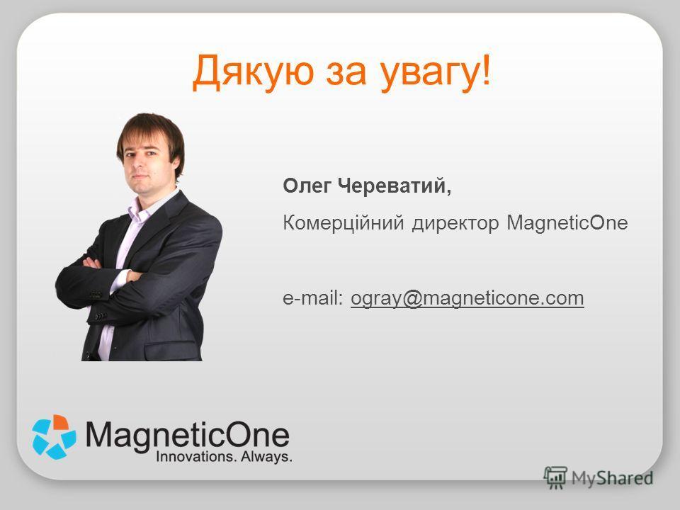 Олег Череватий, Комерційний директор MagneticOne e-mail: ogray@magneticone.com Дякую за увагу!