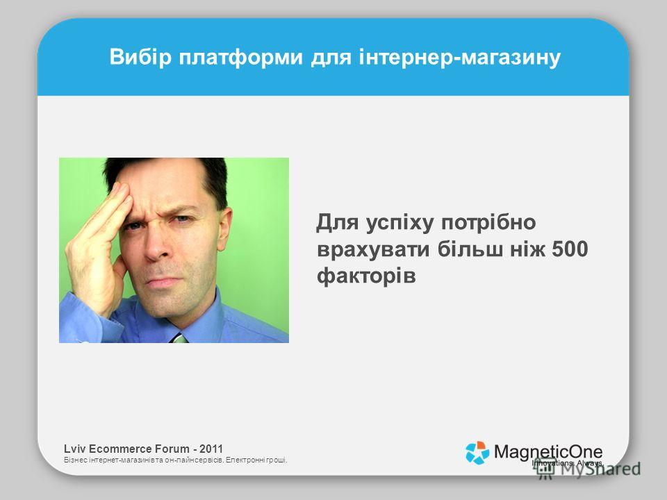 Lviv Ecommerce Forum - 2011 Бізнес інтернет-магазинів та он-лайн сервісів. Електронні гроші. Вибір платформи для інтернер-магазину Для успіху потрібно врахувати більш ніж 500 факторів