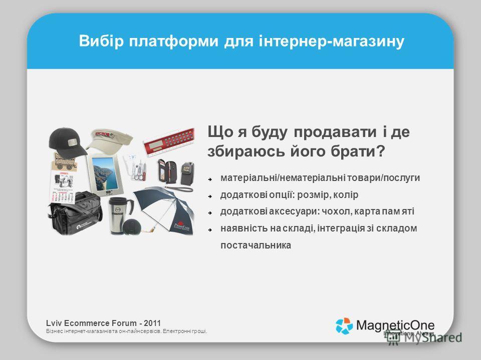 Lviv Ecommerce Forum - 2011 Бізнес інтернет-магазинів та он-лайн сервісів. Електронні гроші. Вибір платформи для інтернер-магазину Що я буду продавати і де збираюсь його брати? матеріальні/нематеріальні товари/послуги додаткові опції: розмір, колір д