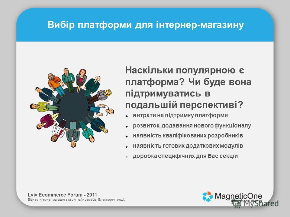 Lviv Ecommerce Forum - 2011 Бізнес інтернет-магазинів та он-лайн сервісів. Електронні гроші. Вибір платформи для інтернер-магазину Наскільки популярною є платформа? Чи буде вона підтримуватись в подальшій перспективі? витрати на підтримку платформи р