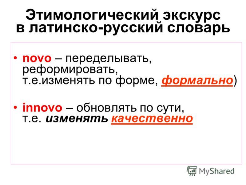 Этимологический экскурс в латинско-русский словарь novo – переделывать, реформировать, т.е.изменять по форме, формально) innovo – обновлять по сути, т.е. изменять качественно