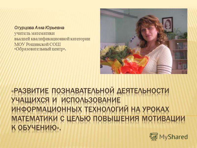 Огурцова Алла Юрьевна учитель математики высшей квалификационной категории МОУ Рощинской СОШ « Образовательный центр ».