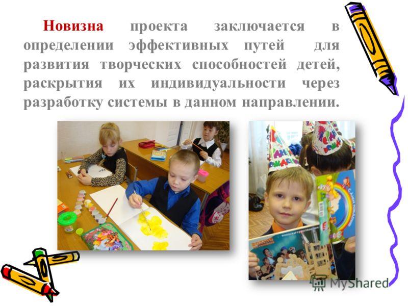 Новизна проекта заключается в определении эффективных путей для развития творческих способностей детей, раскрытия их индивидуальности через разработку системы в данном направлении.