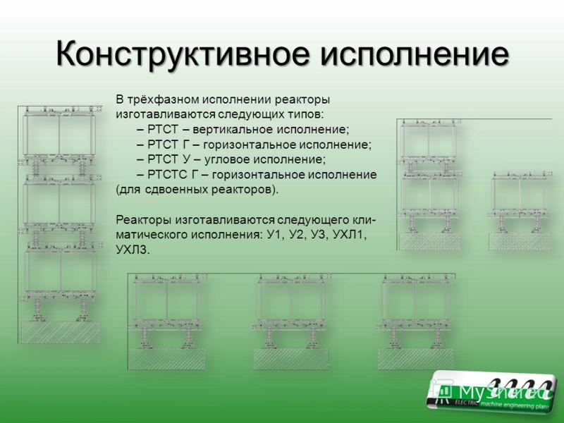 Конструктивное исполнение В трёхфазном исполнении реакторы изготавливаются следующих типов: – РТСТ – вертикальное исполнение; – РТСТ Г – горизонтальное исполнение; – РТСТ У – угловое исполнение; – РТСТС Г – горизонтальное исполнение (для сдвоенных ре