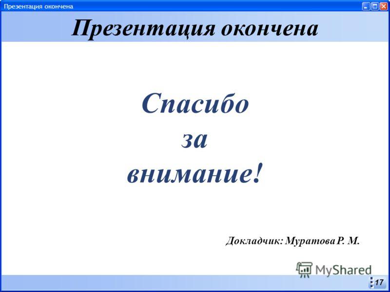 17 Спасибо за внимание! Презентация окончена Докладчик: Муратова Р. М. Презентация окончена