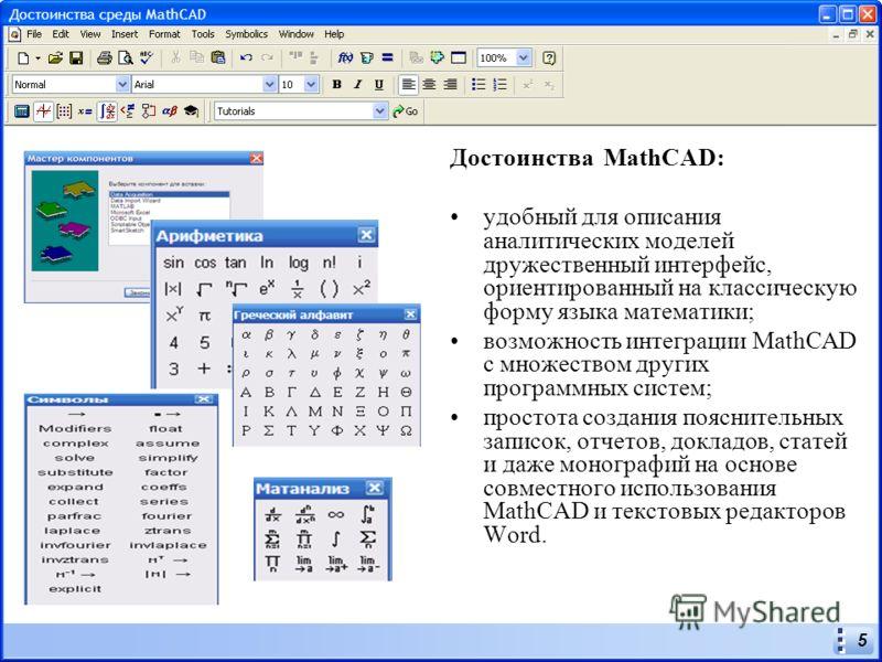 5 Достоинства MathCAD: удобный для описания аналитических моделей дружественный интерфейс, ориентированный на классическую форму языка математики; возможность интеграции MathCAD с множеством других программных систем; простота создания пояснительных