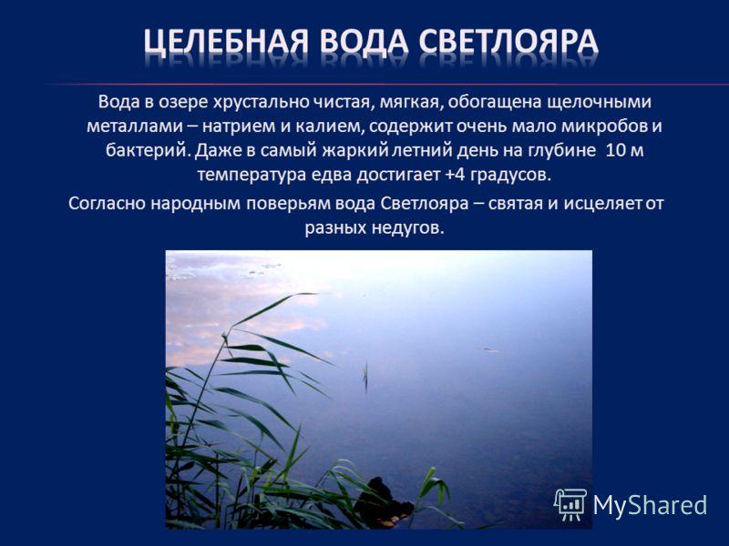 Вода в озере хрустально чистая, мягкая, обогащена щелочными металлами – натрием и калием, содержит очень мало микробов и бактерий. Даже в самый жаркий летний день на глубине 10 м температура едва достигает +4 градусов. Согласно народным поверьям вода