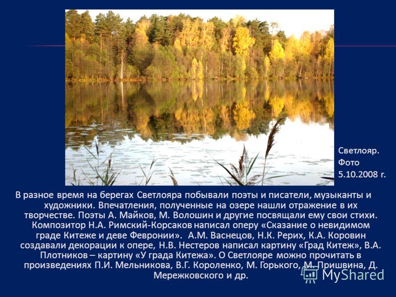 В разное время на берегах Светлояра побывали поэты и писатели, музыканты и художники. Впечатления, полученные на озере нашли отражение в их творчестве. Поэты А. Майков, М. Волошин и другие посвящали ему свои стихи. Композитор Н.А. Римский-Корсаков на