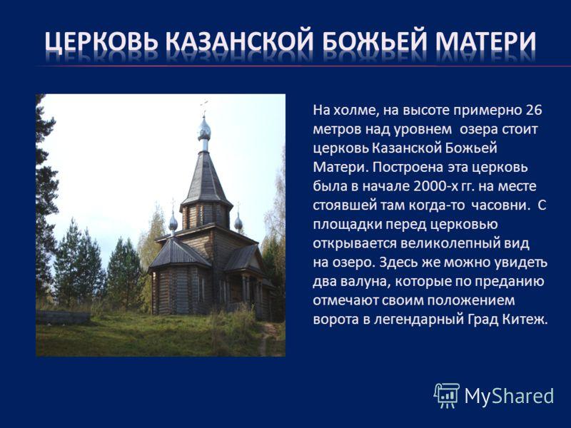 На холме, на высоте примерно 26 метров над уровнем озера стоит церковь Казанской Божьей Матери. Построена эта церковь была в начале 2000-х гг. на месте стоявшей там когда-то часовни. С площадки перед церковью открывается великолепный вид на озеро. Зд