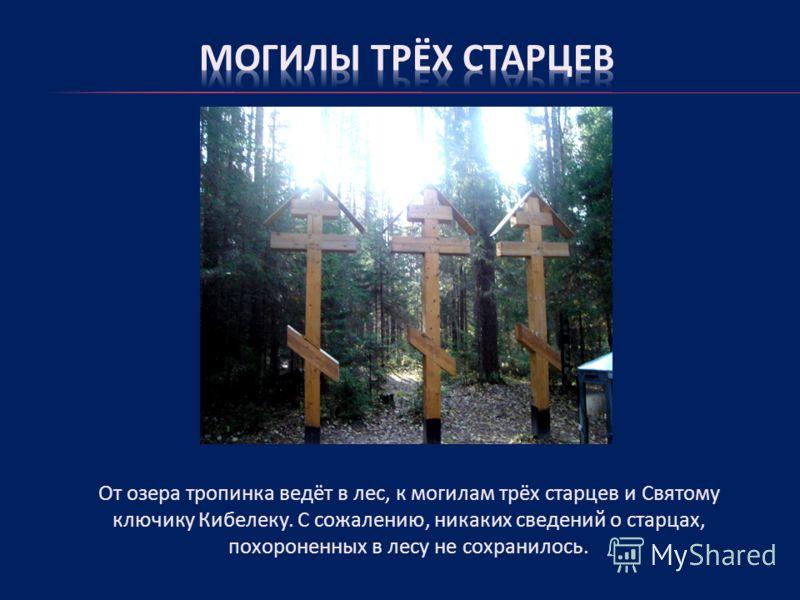 От озера тропинка ведёт в лес, к могилам трёх старцев и Святому ключику Кибелеку. С сожалению, никаких сведений о старцах, похороненных в лесу не сохранилось.