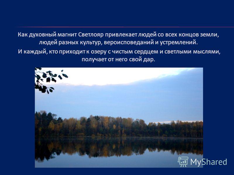 Как духовный магнит Светлояр привлекает людей со всех концов земли, людей разных культур, вероисповеданий и устремлений. И каждый, кто приходит к озеру с чистым сердцем и светлыми мыслями, получает от него свой дар.