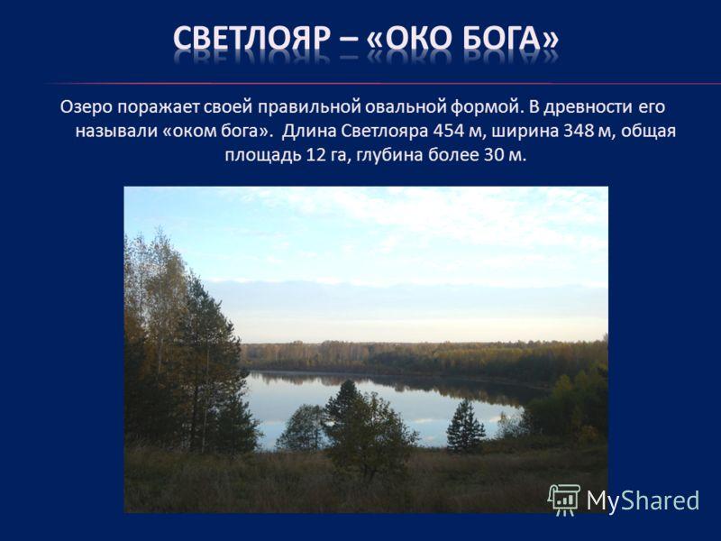 Озеро поражает своей правильной овальной формой. В древности его называли «оком бога». Длина Светлояра 454 м, ширина 348 м, общая площадь 12 га, глубина более 30 м.
