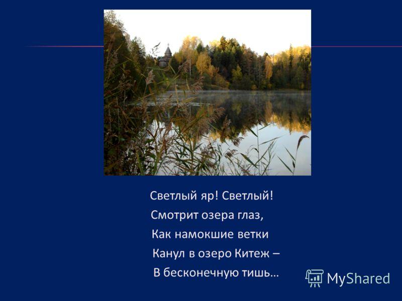 Светлый яр! Светлый! Смотрит озера глаз, Как намокшие ветки Канул в озеро Китеж – В бесконечную тишь…