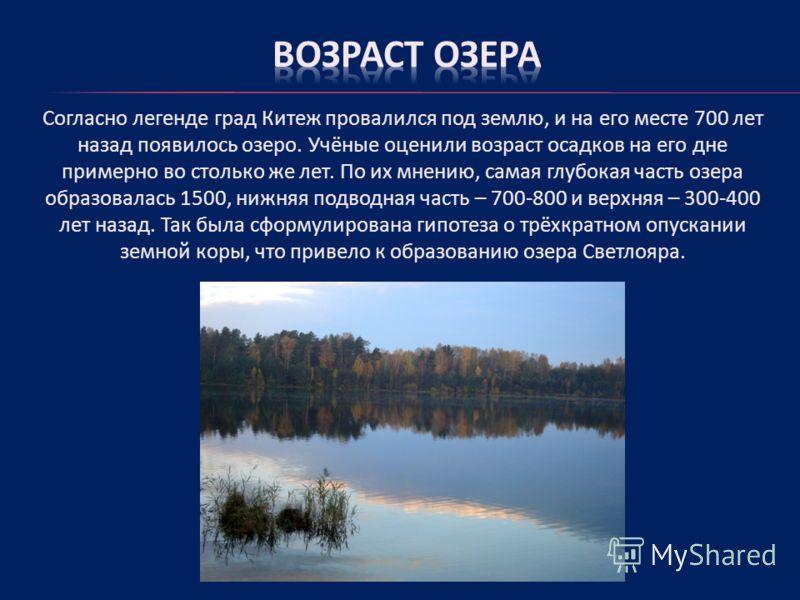 Согласно легенде град Китеж провалился под землю, и на его месте 700 лет назад появилось озеро. Учёные оценили возраст осадков на его дне примерно во столько же лет. По их мнению, самая глубокая часть озера образовалась 1500, нижняя подводная часть –