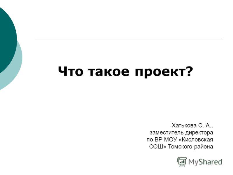 Что такое проект? Хатькова С. А., заместитель директора по ВР МОУ «Кисловская СОШ» Томского района