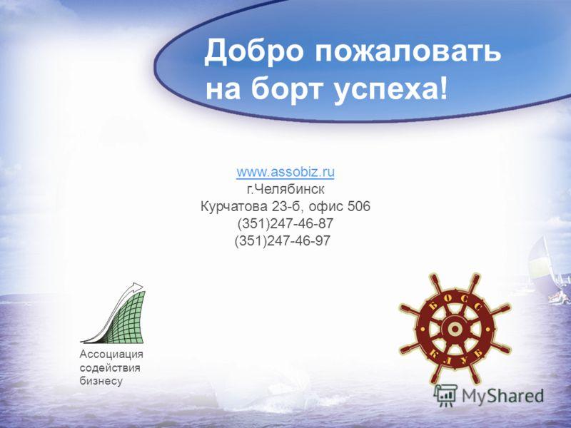 Добро пожаловать на борт успеха! www.assobiz.ru г.Челябинск Курчатова 23-б, офис 506 (351)247-46-87 (351)247-46-97 Ассоциация содействия бизнесу