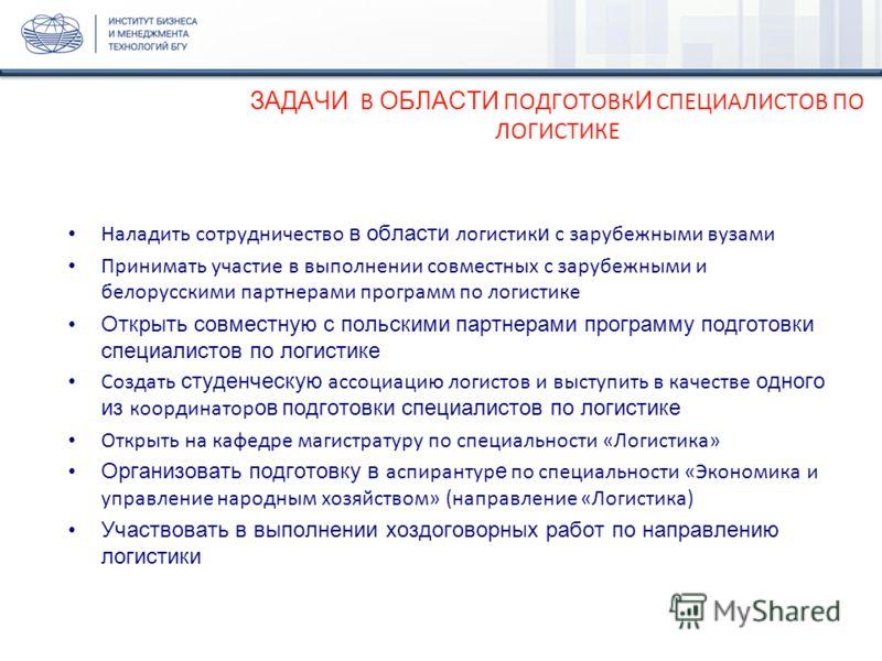 ЗАДАЧИ В ОБЛАСТИ ПОДГОТОВК И СПЕЦИАЛИСТОВ ПО ЛОГИСТИКЕ Наладить сотрудничество в области логистик и с зарубежными вузами Принимать участие в выполнении совместных с зарубежными и белорусскими партнерами программ по логистике Открыть совместную с поль