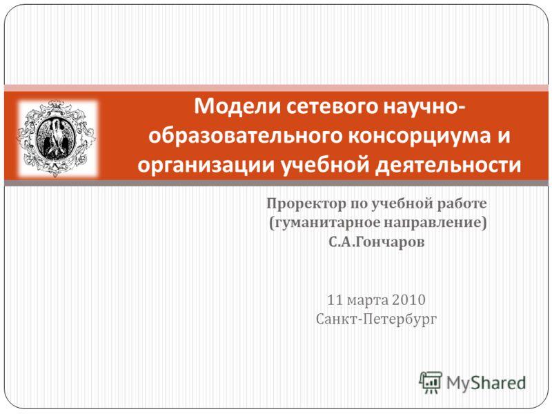 Проректор по учебной работе ( гуманитарное направление ) С. А. Гончаров 11 марта 2010 Санкт - Петербург Модели сетевого научно - образовательного консорциума и организации учебной деятельности