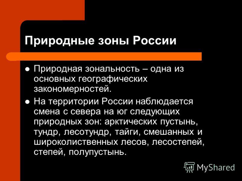 Природные зоны России Природная зональность – одна из основных географических закономерностей. На территории России наблюдается смена с севера на юг следующих природных зон: арктических пустынь, тундр, лесотундр, тайги, смешанных и широколиственных л