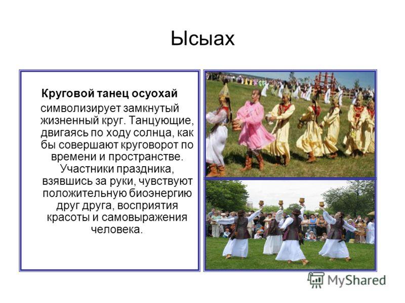 Круговой танец осуохай символизирует замкнутый жизненный круг. Танцующие, двигаясь по ходу солнца, как бы совершают круговорот по времени и пространстве. Участники праздника, взявшись за руки, чувствуют положительную биоэнергию друг друга, восприятия