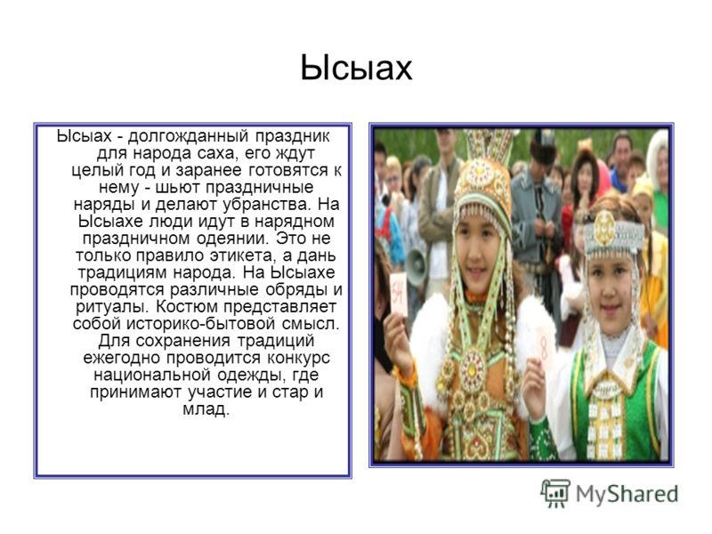 Ысыах - долгожданный праздник для народа саха, его ждут целый год и заранее готовятся к нему - шьют праздничные наряды и делают убранства. На Ысыахе люди идут в нарядном праздничном одеянии. Это не только правило этикета, а дань традициям народа. На