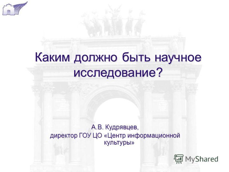 А.В. Кудрявцев, директор ГОУ ЦО «Центр информационной культуры» Каким должно быть научное исследование?