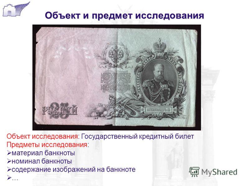 Объект и предмет исследования Объект исследования: Государственный кредитный билет Предметы исследования: материал банкноты номинал банкноты содержание изображений на банкноте …