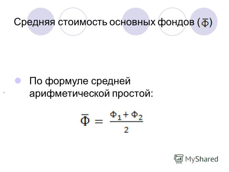 Средняя стоимость основных фондов ( ), По формуле средней арифметической простой: