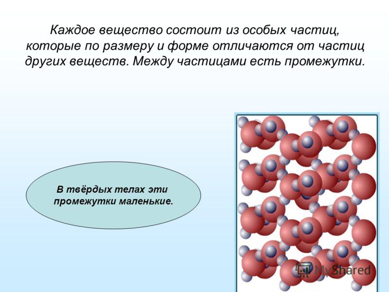 Каждое вещество состоит из особых частиц, которые по размеру и форме отличаются от частиц других веществ. Между частицами есть промежутки. В твёрдых телах эти промежутки маленькие.