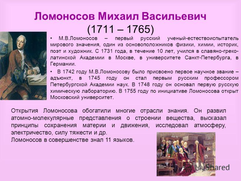 Ломоносов Михаил Васильевич (1711 – 1765) М.В.Ломоносов – первый русский ученый-естествоиспытатель мирового значения, один из основоположников физики, химии, историк, поэт и художник. С 1731 года, в течение 10 лет, учился в славяно-греко- латинской А