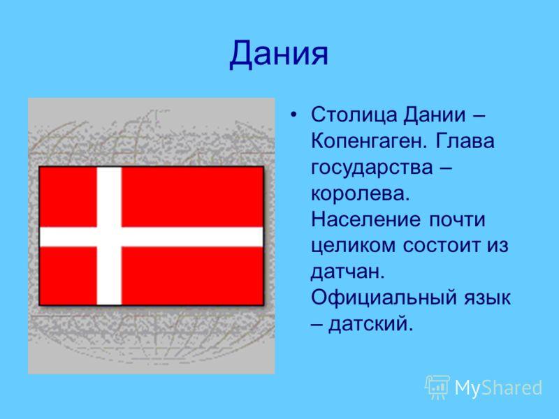 Дания Столица Дании – Копенгаген. Глава государства – королева. Население почти целиком состоит из датчан. Официальный язык – датский.