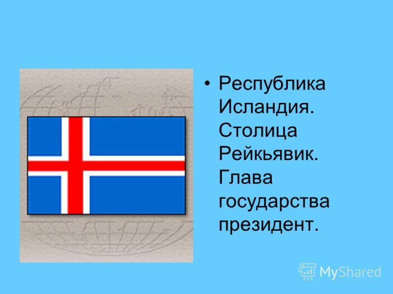 Республика Исландия. Столица Рейкьявик. Глава государства президент.