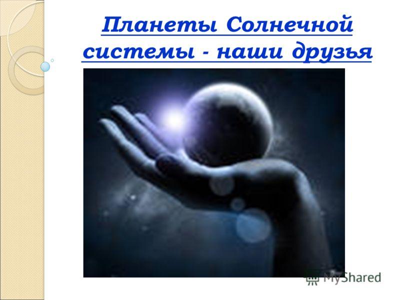 Планеты Солнечной системы - наши друзья