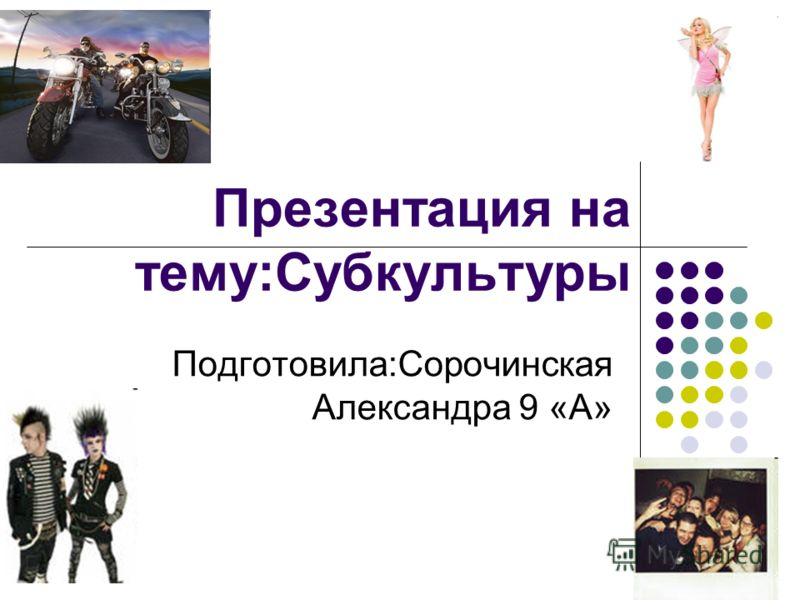 Презентация на тему:Субкультуры Подготовила:Сорочинская Александра 9 «А»