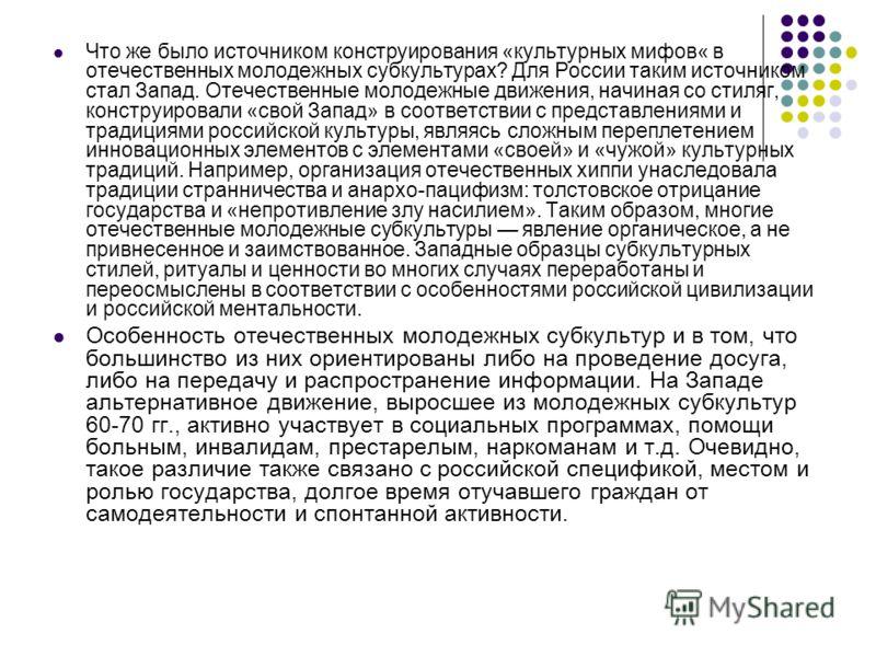Что же было источником конструирования «культурных мифов« в отечественных молодежных субкультурах? Для России таким источником стал Запад. Отечественные молодежные движения, начиная со стиляг, конструировали «свой Запад» в соответствии с представлени