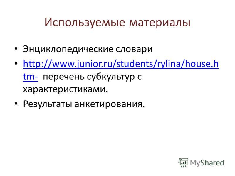 Используемые материалы Энциклопедические словари http://www.junior.ru/students/rylina/house.h tm- перечень субкультур с характеристиками. http://www.junior.ru/students/rylina/house.h tm- Результаты анкетирования.
