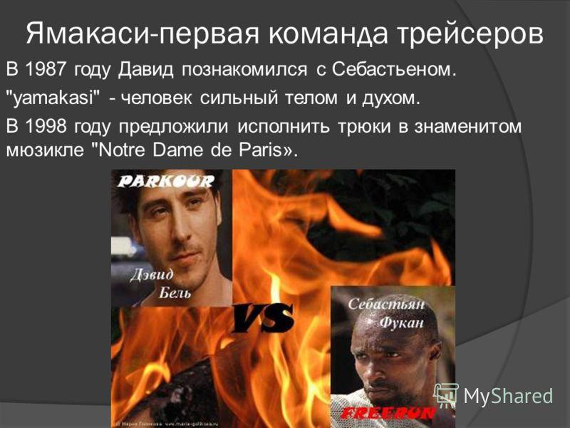 Ямакаси-первая команда трейсеров В 1987 году Давид познакомился с Себастьеном. yamakasi - человек сильный телом и духом. В 1998 году предложили исполнить трюки в знаменитом мюзикле Notre Dame de Paris».