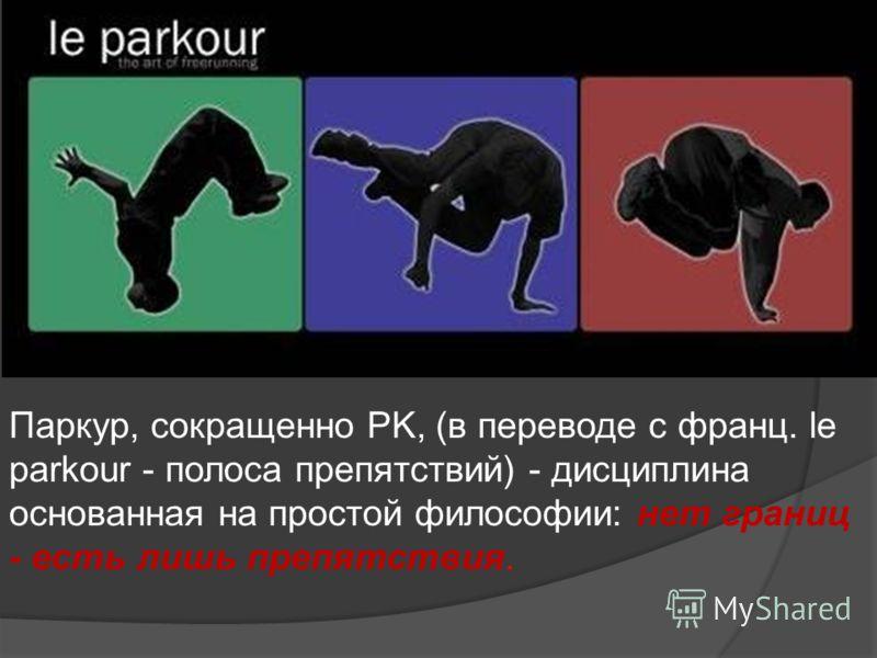 Паркур, сокращенно PK, (в переводе с франц. le parkour - полоса препятствий) - дисциплина основанная на простой философии: нет границ - есть лишь препятствия.