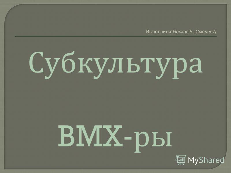 Выполнили: Носков Б., Смолин Д. Субкультура BMX- ры