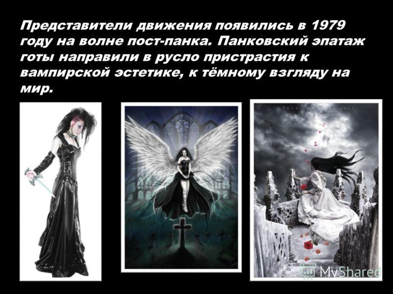 Представители движения появились в 1979 году на волне пост-панка. Панковский эпатаж готы направили в русло пристрастия к вампирской эстетике, к тёмному взгляду на мир.