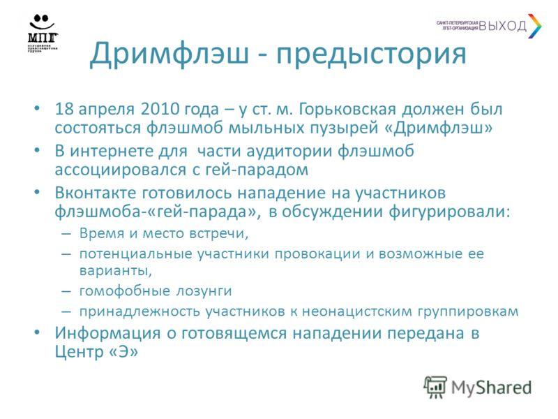 Дримфлэш - предыстория 18 апреля 2010 года – у ст. м. Горьковская должен был состояться флэшмоб мыльных пузырей «Дримфлэш» В интернете для части аудитории флэшмоб ассоциировался с гей-парадом Вконтакте готовилось нападение на участников флэшмоба-«гей