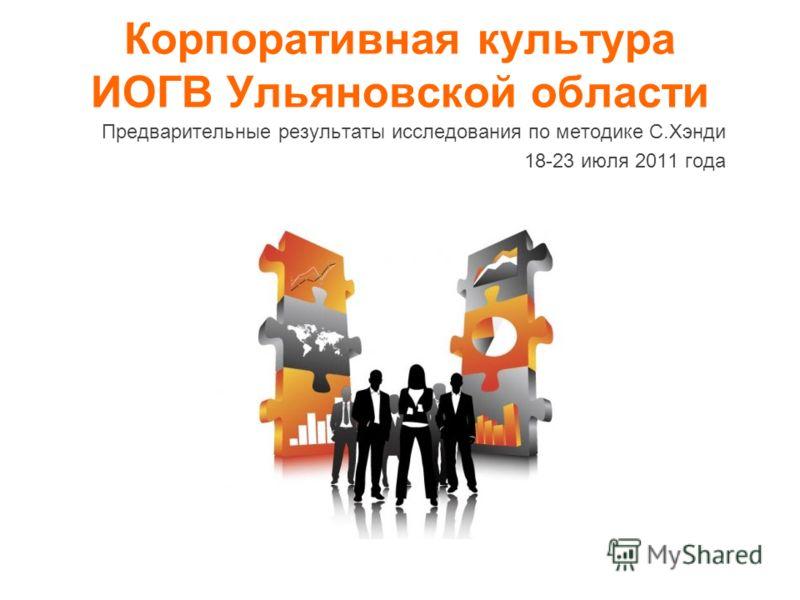 Корпоративная культура ИОГВ Ульяновской области Предварительные результаты исследования по методике С.Хэнди 18-23 июля 2011 года