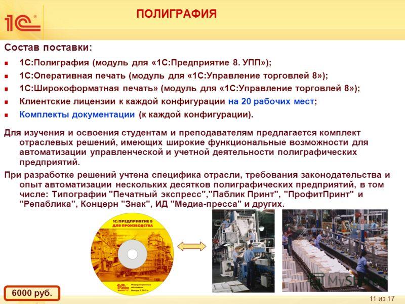 11 из 17 ПОЛИГРАФИЯ Состав поставки: 1С:Полиграфия (модуль для «1С:Предприятие 8. УПП»); 1С:Оперативная печать (модуль для «1С:Управление торговлей 8»); 1С:Широкоформатная печать» (модуль для «1С:Управление торговлей 8»); Клиентские лицензии к каждой